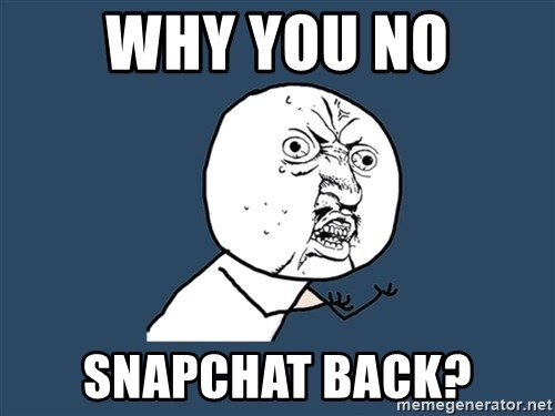 Y U No - why you no snapchat back?