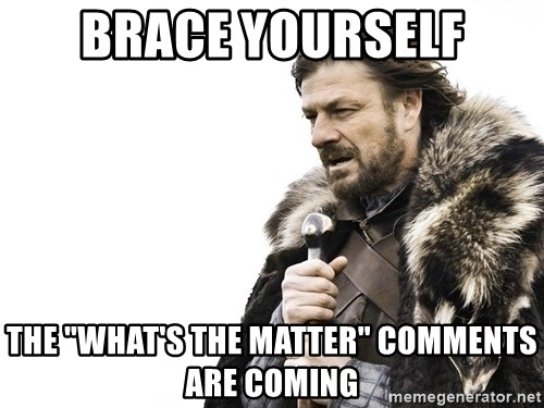 """Winter is Coming - BRace yourself The """"What's THe Matter"""" comments are coming"""