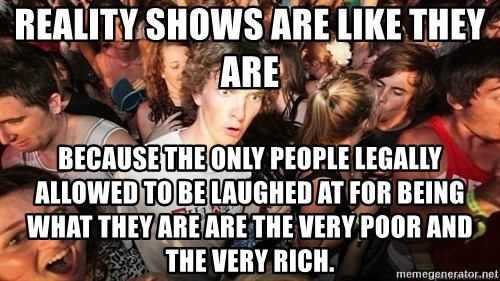 Sudden Realization Ralph - Reality shows are like they are because the only people legally allowed to be laughed at for being what they are are the very poor and the very rich.