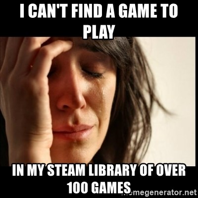 First World Problems - i can't find a game to play in my steam library of over 100 games