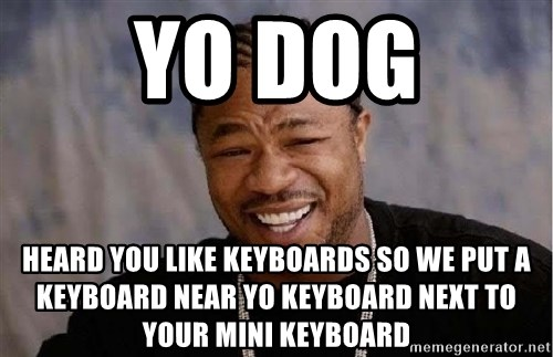 Yo Dawg - YO DOG HEARD YOU LIKE KEYBOARDS SO WE PUT A KEYBOARD NEAR YO KEYBOARD NEXT TO YOUR MINI KEYBOARD
