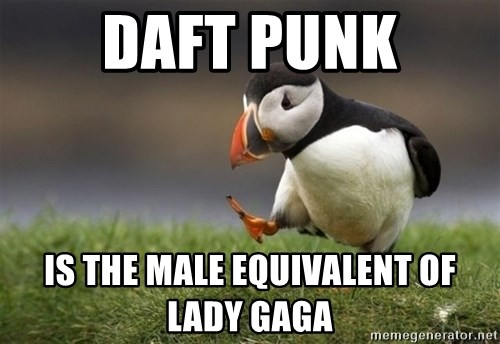 Unpopular Opinion Puffin - daft punk is the male equivalent of lady gaga