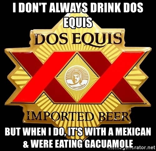 Dos Equis - I Don't Always Drink Dos Equis But When I Do, It's With A Mexican & Were Eating Gacuamole