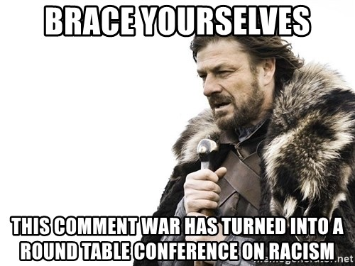 Winter is Coming - brace yourselves this comment war has turned into a round table conference on racism