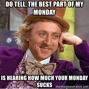 Willy Wonka - Do tell, the best part of my Monday Is hearing how much your Monday sucks