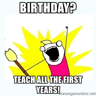 All the things - birthday? teach all the first years!