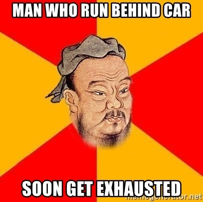 Wise Confucius - Man who run behind car soon get exhausted