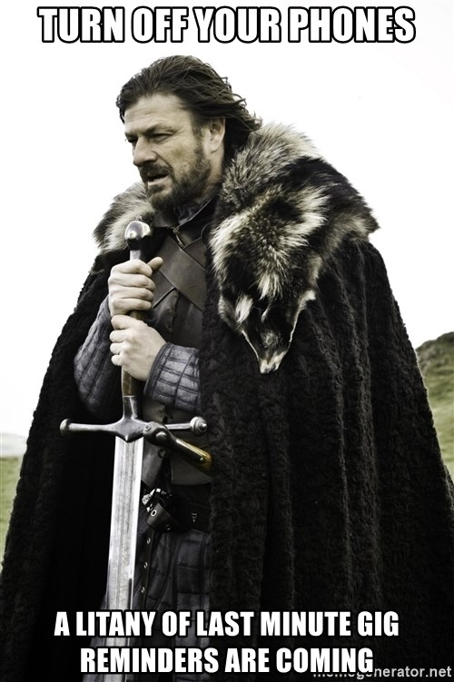 Ned Stark - TURN OFF YOUR PHONES A LITANY OF LAST MINUTE GIG REMINDERS ARE COMING