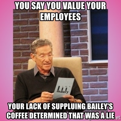 MAURY PV - you say you value your employees your lack of suppluing bailey's coffee determined that was a lie