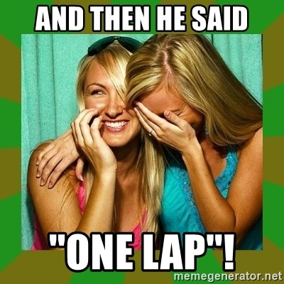 Laughing Girls  - and then he said ''one lap''!