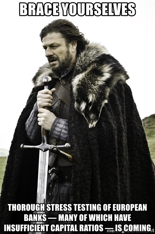 Ned Stark - brace yourselves thorough stress testing of european banks — many of which have INSUFFICIENT capital ratios — is coming