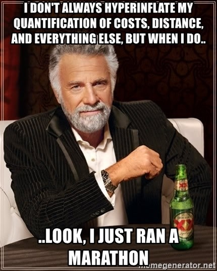 The Most Interesting Man In The World - I don't always hyperinflate my quantification of costs, distance,  and everything else, but when I do.. ..look, I just ran a marathon