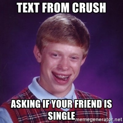 Bad Luck Brian - text from crush asking if your friend is single