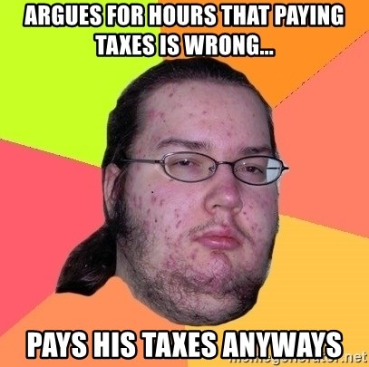 Butthurt Dweller - Argues for hours that paying taxes is wrong... pays his taxes anyways
