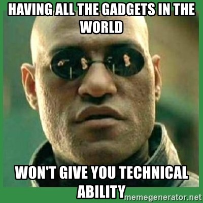 Matrix Morpheus - Having All the gadgets in the world Won't give you technical ability