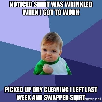 Success Kid - Noticed shirt was wrinkled when I got to work Picked up dry cleaning I left last week and swapped shirt