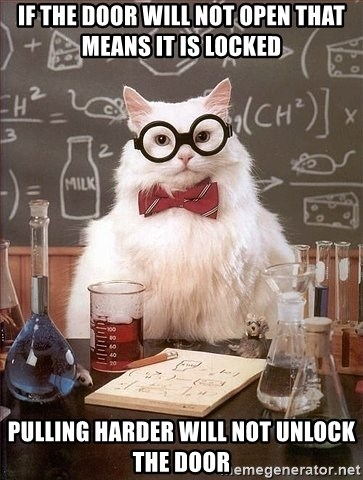 Chemistry Cat - If the door will not open that means it is locked pulling harder will not unlock the door