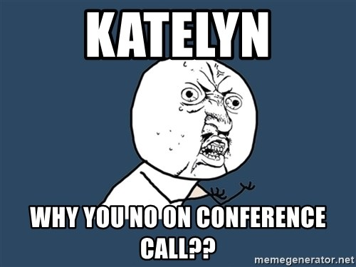 Y U No - Katelyn why you no on conference call??
