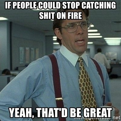 Yeah that'd be great... - If people could stop catching shit on fire Yeah, that'd be great