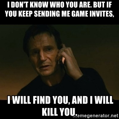 liam neeson taken - I don't know who you are. but if you keep sending me Game invites,  I will find you, and I will kill you.