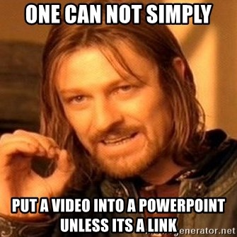 One Does Not Simply - One can not simply put a video into a powerpoint unless its a link