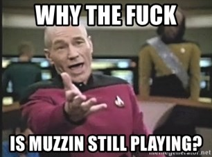 Captain Picard - Why the fuck is muzzin still playing?