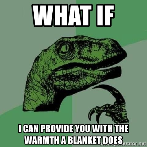 Philosoraptor - what if  i can provide you with the warmth a blanket does
