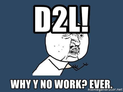 Y U No - D2L! Why Y no work? ever.