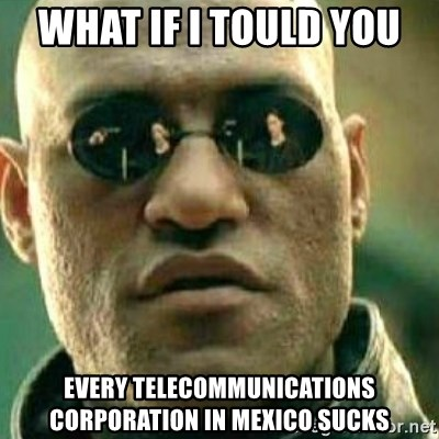 What If I Told You - what if i tould you  every telecommunications corporation in mexico sucks