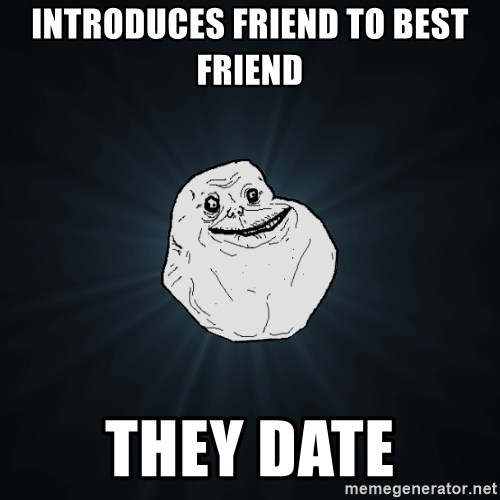 Forever Alone - introduces friend to best friend THEY DATE