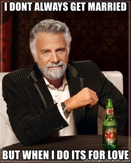 The Most Interesting Man In The World - i dont always get married but when i do its for love