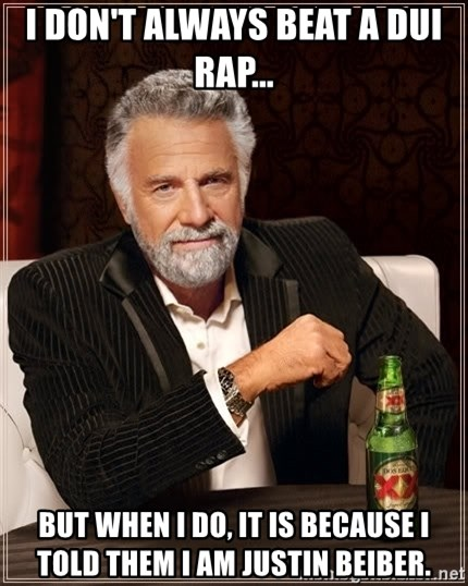 The Most Interesting Man In The World - I don't always beat a dui rap... but when i do, it is because i told them i am justin beiber.