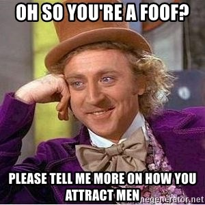 Willy Wonka - OH SO YOU'RE A FOOF? PLEASE TELL ME MORE ON HOW YOU ATTRACT MEN