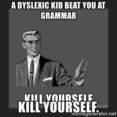 kill yourself guy - A dyslexic kid beat you at grammar Kill yourself.