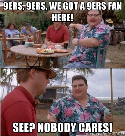 See? Nobody Cares - 9ers, 9ers, we got a 9ers fan here! see? nobody cares!