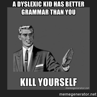 kill yourself guy - A dyslexic kid has better grammar than you