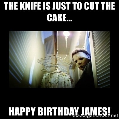 Michael Myers - The knife is just to cut the cake... Happy Birthday james!