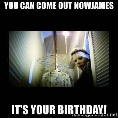 Michael Myers - You can come out nowJames It's your birthday!