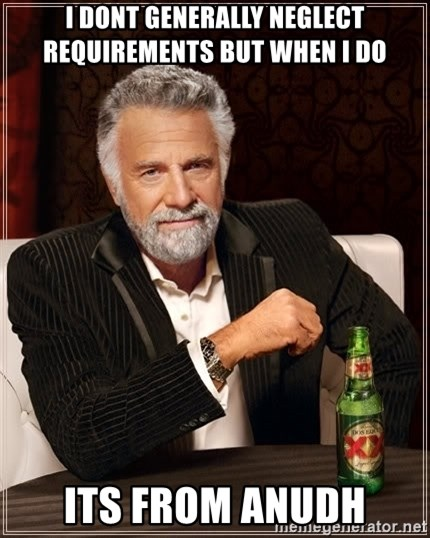 The Most Interesting Man In The World - i dont generally neglect requirements but when i do  its from anudh