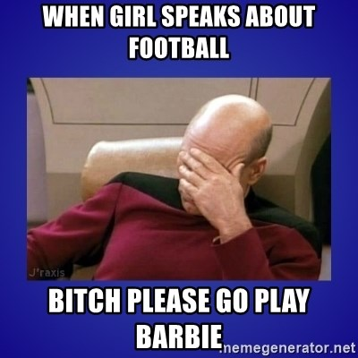 Picard facepalm  - when girl speaks about football bitch please go play barbie