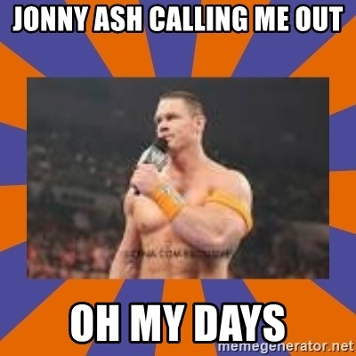 John cena be like you got a big ass dick - Jonny ash calling me out oh my days