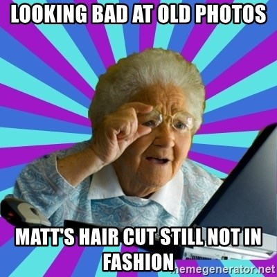 old lady - Looking bad at old photos Matt's hair cut still not in fashion
