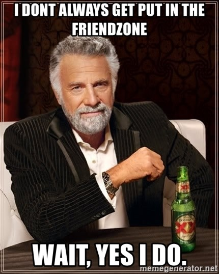 The Most Interesting Man In The World - I dont always get put in the friendzone wait, yes i do.