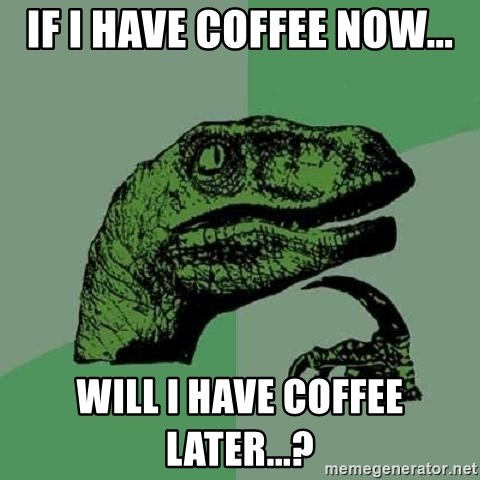 Philosoraptor - If i have coffee now... Will i have coffee later...?