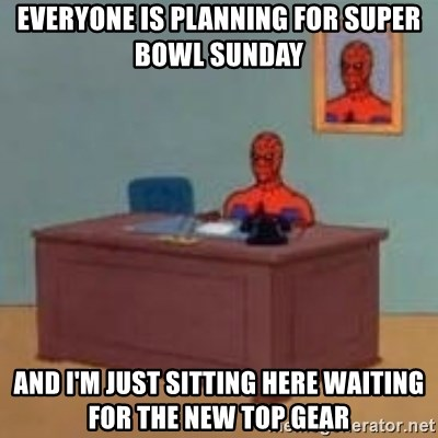 and im just sitting here masterbating - Everyone is planning for Super Bowl sunday And I'm just sitting here waiting for the new Top Gear