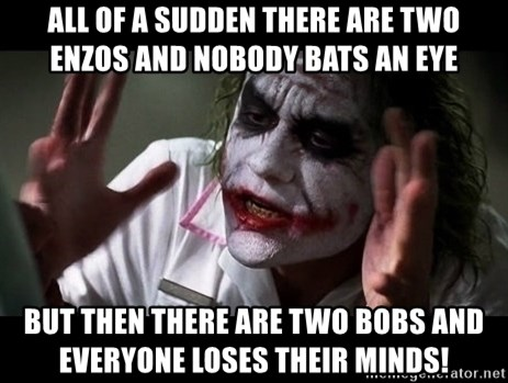 joker mind loss - all of a sudden there are two enzos and nobody bats an eye But then there are two bobs and everyone loses their minds!