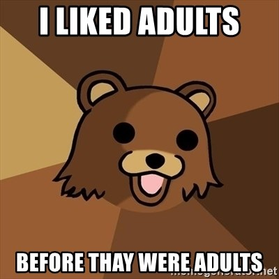 Pedobear - i liked adults  before thay were adults