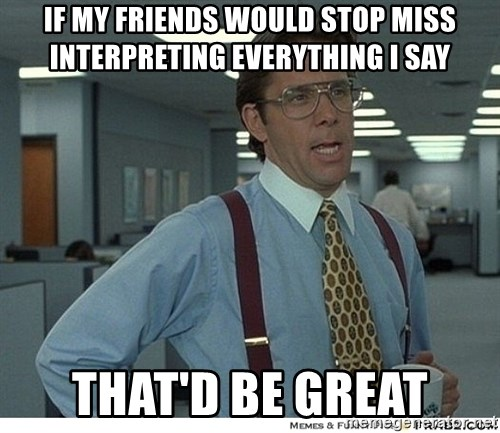 That would be great - if my friends would stop miss interpreting everything i say that'd be great
