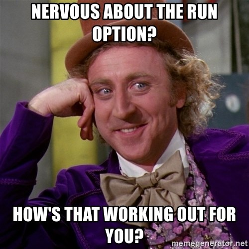 Willy Wonka - Nervous about the run option? How's tHat working out fOr you?