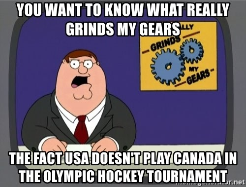 What really grinds my gears - you want to know what really grinds my gears the fact USA doesn't play Canada in the olympic hockey tournament